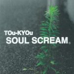 SOUL SCREAM 『TOu-KYOu』